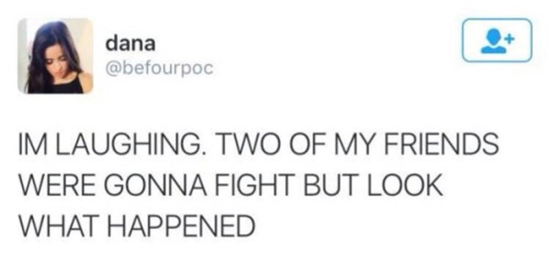 "Tweet that reads, ""I'm laughing. Two of my friends were gonna fight but look what happened"""