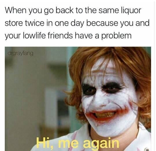 """meme about buying alcohol twice in one day with picture of the Joker saying """"hi, me again"""""""