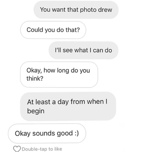 Text - You want that photo drew Could you do that? I'll see what I can do Okay, how long do you think? At least a day from when I begin Okay sounds good :) Double-tap to like