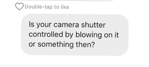 Text - Double-tap to like Is your camera shutter controlled by blowing on it or something then?