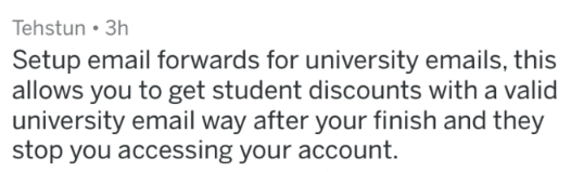 Text - Tehstun 3h Setup email forwards for university emails, this allows you to get student discounts with a valid university email way after your finish and they stop you accessing your account.
