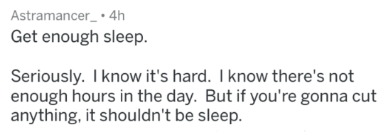 Text - Astramancer_ 4h Get enough sleep. Seriously. Iknow it's hard. I know there's not enough hours in the day. But if you're gonna cut anything, it shouldn't be sleep.