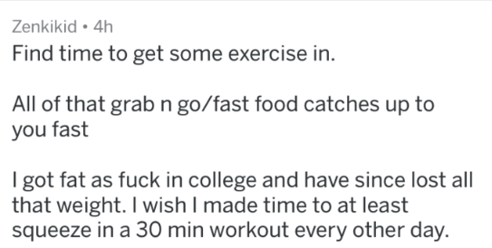 Text - Zenkikid 4h Find time to get some exercise in All of that grab n go/fast food catches up to you fast I got fat as fuck in college and have since lost all that weight. I wish I made time to at least squeeze in a 30 min workout every other day.