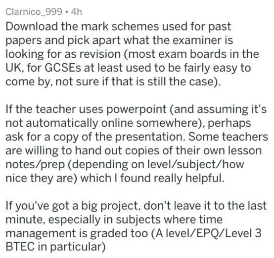 Text - Clarnico_999 4h Download the mark schemes used for past papers and pick apart what the examiner is looking for as revision (most exam boards in the UK, for GCSES at least used to be fairly easy to come by, not sure if that is still the case) If the teacher uses powerpoint (and assuming it's not automatically online somewhere), perhaps ask for a copy of the presentation. Some teachers are willing to hand out copies of their own lesson notes/prep (depending on level/subject/how nice they ar