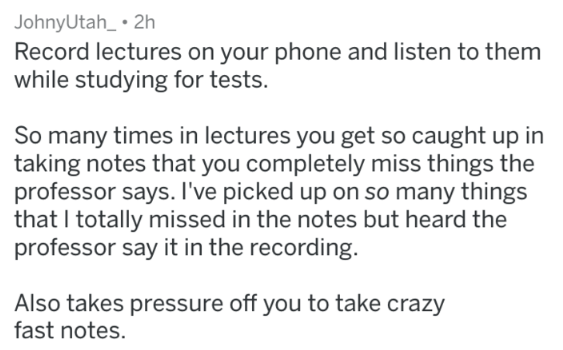 Text - JohnyUtah_ 2h Record lectures on your phone and listen to them while studying for tests. So many times in lectures you get so caught up in taking notes that you completely miss things the professor says. I've picked up on so many things that I totally missed in the notes but heard the professor say it in the recording. Also takes pressure off you to take crazy fast notes.