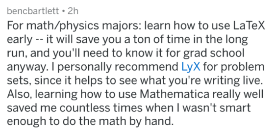 Text - bencbartlett 2h For math/physics majors: learn how to use LaTeX early --it will save you a ton of time in the long run, and you'll need to know it for grad school anyway. I personally recommend LyX for problem sets, since it helps to see what you're writing live. Also, learning how to use Mathematica really well saved me countless times when I wasn't smart enough to do the math by hand.