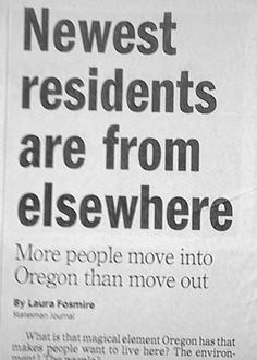 Font - Newest residents are from elsewhere More people move into Oregon than move out By Laura Fosmine saeman oumal What is that magical element Oregon has that makes people want to live here? The environ-