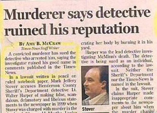 Text - Murderer says detective ruined his reputation By AsIy B. MCCRAW Tim No SulWrier A convicted murderer has sued theHarper was the lead detective inves detective who arrested him, saying the tigating McMinn's death The detec investigator ruined his good name in tive is being sued as an individual comments publisbed in the Times News In a Iawsit written in pencil on ruled notebook paper, Mark Jeffery Stover accuses Henderson County Sheriff's Departnent detective Lt Waller Harper of making fal