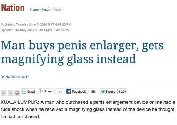 Text - Nation Home News> Nation Published: Tuesday June 3, 2014 MYT 4:07:00 PM Updated: Tuesday June 3, 2014 MYT 5:49:51 PM Man buys penis enlarger, gets magnifying glass instead BY NATASHA JOIBI Tweet 1,257 Facebook 9K Share 140 Email A A KUALA LUMPUR: A man who purchased a penis enlargement device online had a rude shock when he received a magnifying glass instead of the device he thought he had purchased.