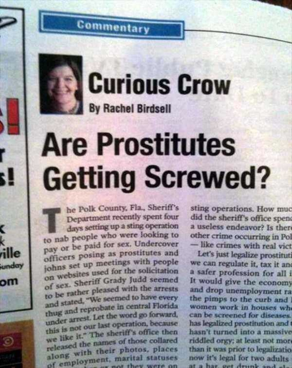 Newspaper - Commentary Curious Crow By Rachel Birdsell Are Prostitutes s! Getting Screwed? he Polk County, Fla., Sheriff's Department recently spent four days setting up a sting operation to nab people who were looking to pay or be paid for sex. Undercover officers posing as prostitutes and sting operations. How muc did the sheriff's office spen a useless endeavor? Is there other crime occurring in Pol like crimes with real vict Let's just legalize prostitut we can T ville unday om johns set up