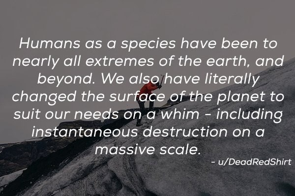 Text - Humans as a species have been to nearly all extremes of the earth, and beyond. We also have literally changed the surface of the planet to suit our needs on a whim including instantaneous destruction on a massive scale u/DeadRedShirt