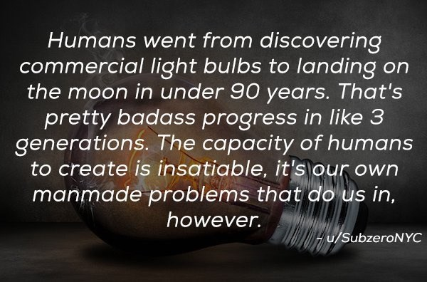 Text - Humans went from discovering commercial light bulbs to landing on the moon in under 90 years. That's pretty badass progress in like 3 generations. The capacity of humans to create is insatiable, it's our own manmade problems that do us in, however. u/SubzeroNYC