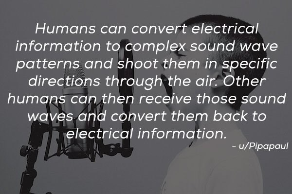 Text - Humans can convert electrical information to complex sound wave patterns and shoot them in specific directions through the air. Other humans can then receive those sound waves and convert them back to electrical information. -u/Pipapaul