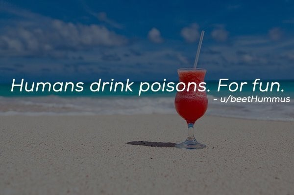 Drink - Humans drink poisons. For fun. -u/beetHummus