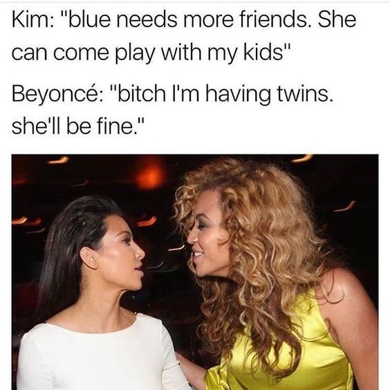 "Hair - Kim: ""blue needs more friends. She can come play with my kids"" Beyoncé: ""bitch I'm having twins. she'll be fine."""