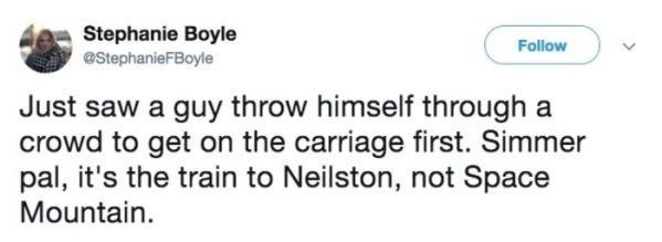 Text - Stephanie Boyle Follow eStephanieFBoyle Just saw a guy throw himself through a crowd to get on the carriage first. Simmer pal, it's the train to Neilston, not Space Mountain