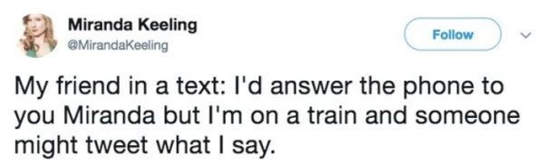 Text - Miranda Keeling @MirandaKeeling Follow My friend in a text: l'd answer the phone to you Miranda but I'm on a train and someone might tweet what I say.