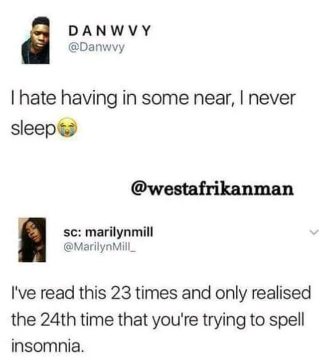 Text - DANWVY @Danwvy I hate having in some near, I never sleep @westafrikanman sc: marilynmill @MarilynMil I've read this 23 times and only realised the 24th time that you're trying to spell insomnia.