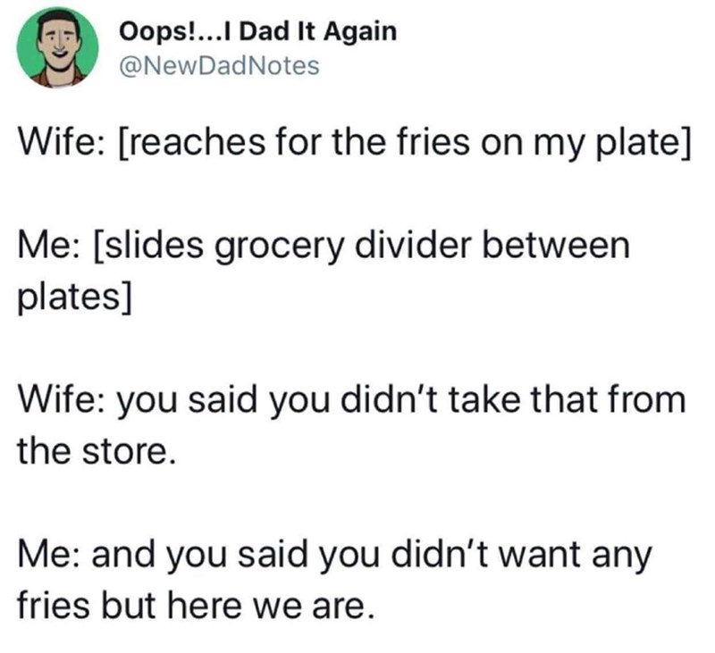 Text - Oops!...I Dad It Again @NewDadNotes Wife: [reaches for the fries on my plate] Me: [slides grocery divider between plates] Wife: you said you didn't take that from the store. Me: and you said you didn't want any fries but here we are.