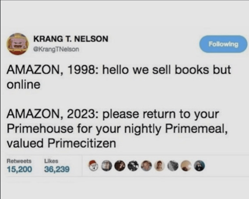 Text - KRANG T. NELSON Following @KrangTNelson AMAZON, 1998: hello we sell books but online AMAZON, 2023: please return to your Primehouse for your nightly Primemeal, valued Primecitizen Retweets Likes 15,200 36,239