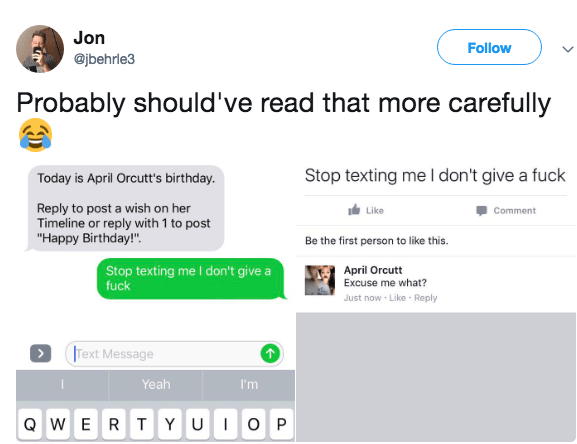 """Text - Jon Follow @jbehrle3 Probably should've read that more carefully Stop texting me I don't give a fuck Today is April Orcutt's birthday. Reply to post a wish on her Timeline or reply with 1 to post """"Happy Birthday!"""" Like Comment Be the first person to like this. Stop texting me I don't give a fuck April Orcutt Excuse me what? Just now-Like Reply Text Message Yeah I'm QWERT Y U O P"""