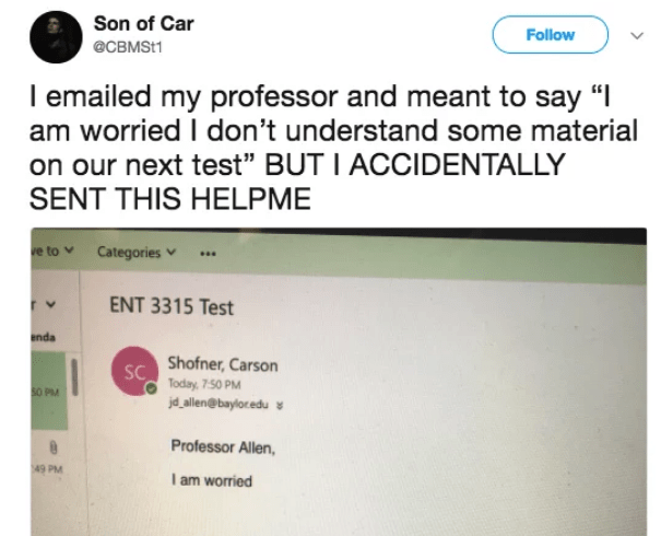 """Text - Son of Car Follow @CBMSt1 I emailed my professor and meant to say """" am worried I don't understand some material on our next test"""" BUT I ACCIDENTALLY SENT THIS HELPME ve to Categories ENT 3315 Test r v enda Shofner, Carson SC Today, 7-50 PM 50 PM jdallen@bayloredu s Professor Allen, 49 PM I am worried"""