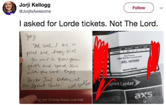 Text - Jorji Kellogg @JorjilsAwesome Follow I asked for Lorde tickets. Not The Lord. Jorge Dad and ane o Phnd and tapy tnet you want to guo you fauth and spend tone wich fue Lord! Enj Pastor Joel Csteenat he Sprint Centr MCON ANGP JOEL OSTEEN Sprint Center Loc Dade Sprint Center Ma ay your Oristmas dreams come true axs +FOLLOW is