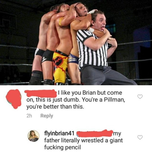 picture wrestlers choking coach like you Brian but come on, this is just dumb. You're a Pillman, you're better than this. 2h Reply flyinbrian41 father literally wrestled a giant fucking pencil my