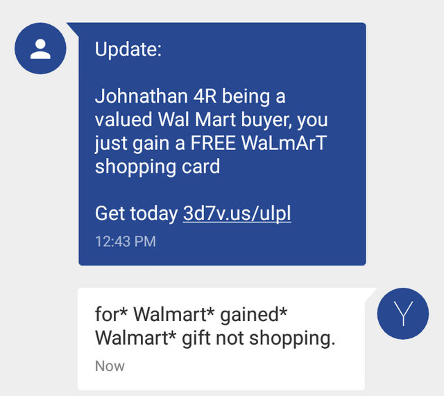 text message Johnathan 4R being a valued Wal Mart buyer, you just gain a FREE WaLmArT shopping card Get today 3d7v.us/ulpl 12:43 PM Y for* Walmart* gained* Walmart* gift not shopping. Now