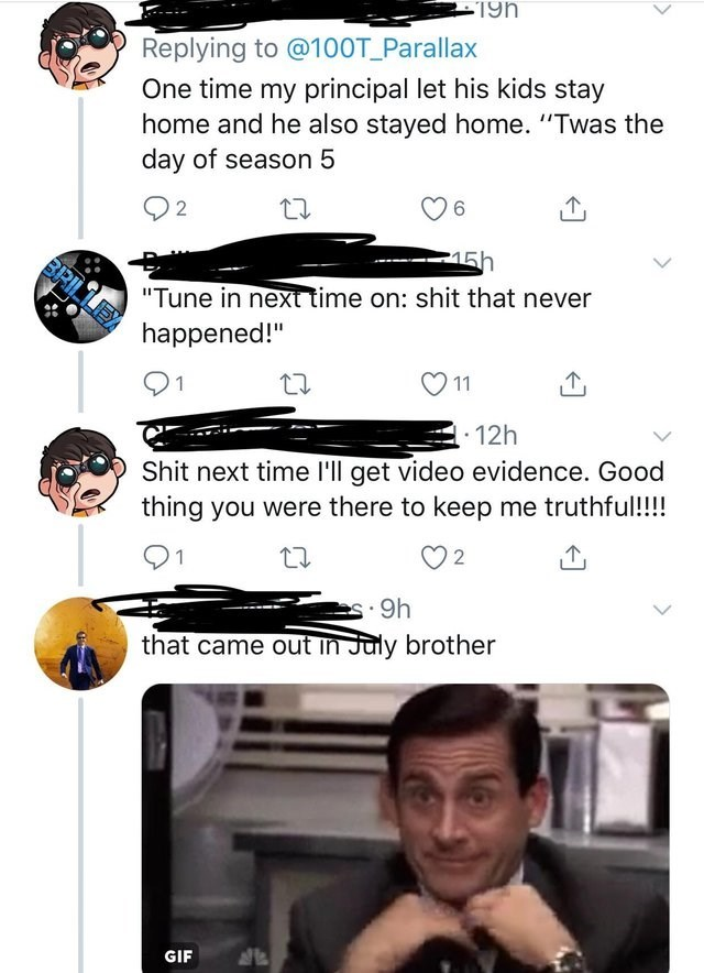 """twitter picture One time my principal let his kids stay home and he also stayed home. """"Twas the day of season 5 6 2 15h BRILLEY """"Tune in next time on: shit that never happened!"""" 11 1 12h Shit next time l'll get video evidence. Good thing you were there to keep me truthful!!! 2 s.9h that came out in July brother GIF"""