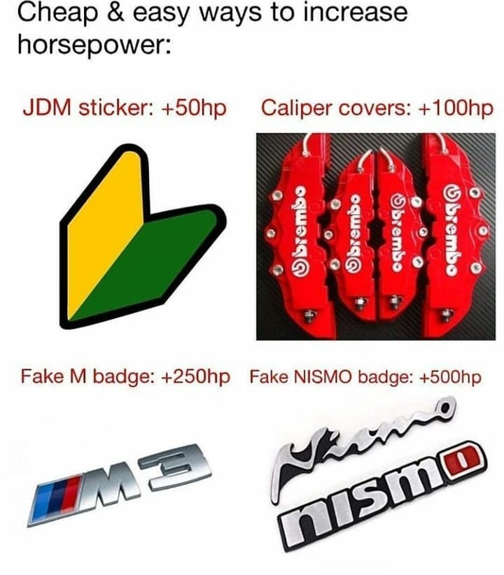Text - Cheap & easy ways to increase horsepower: JDM sticker: 50hp Caliper covers: +100hp Fake M badge: +250hp Fake NISMO badge: +500hp ME nismo Obrembo Obrembo oqrn OqEar