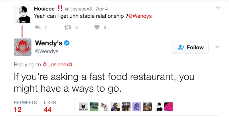Text - Hosieee @_josieeex3 Apr 4 Yeah can I get uhh stable relationship ?@Wendys 1 12 6 Wendy's Follow @Wendys Replying to @_josieeex3 If you're asking a fast food restaurant, you might have a ways to go. RETWEETS LIKES 12 44 MTNAHEAm