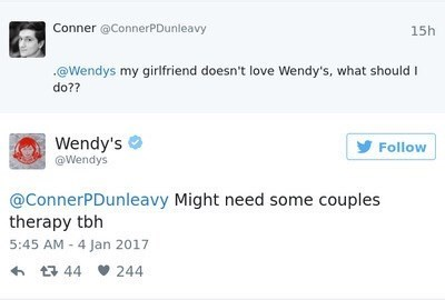 Text - Conner @ConnerPDunleavy 15h @Wendys my girlfriend doesn't love Wendy's, what should I do?? Wendy's @Wendys Follow @ConnerPDunleavy Might need some couples therapy tbh 5:45 AM 4 Jan 2017 t 44 244