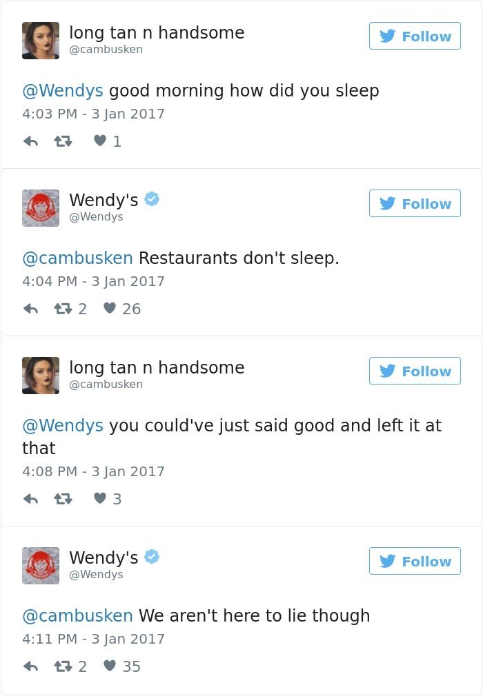 Text - long tan n handsome Follow @cambusken @Wendys good morning how did you sleep 4:03 PM 3 Jan 2017 1 Wendy's Follow @Wendys @cambusken Restaurants don't sleep. 4:04 PM 3 Jan 2017 2 26 long tan n handsome Follow @cambusken @Wendys you could've just said good and left it at that 4:08 PM 3 Jan 2017 3 Wendy's Follow @Wendys @cambusken We aren't here to lie though 4:11 PM 3 Jan 2017 2 35