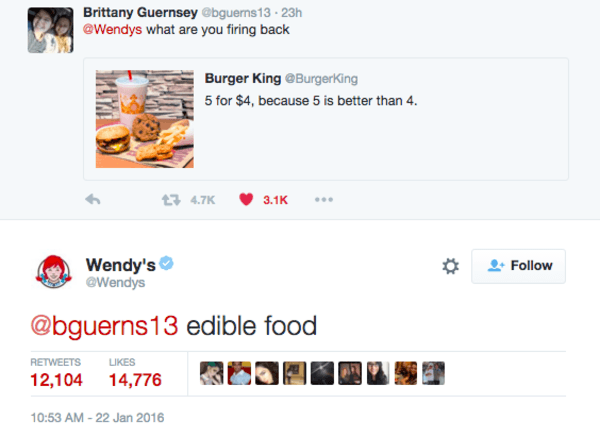 Text - Brittany Guernsey @bguerns13-23h @Wendys what are you firing back Burger King @BurgerKing 5 for $4, because 5 is better than 4. 4.7K 3.1K Wendy's @Wendys Follow @bguerns13 edible food RETWEETS LIKES 12,104 14,776 10:53 AM -22 Jan 2016