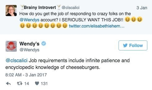 Text - YBrainy Introvert Y@clscalici How do you get the job of responding to crazy folks on the @Wendys account? I SERIOUSLY WANT THIS JOB!! 3 Jan twitter.com/elisabethlehem... Wendy's @Wendys Follow @clscalici Job requirements include infinite patience and encyclopedic knowledge of cheeseburgers. 8:02 AM -3 Jan 2017 t14 131