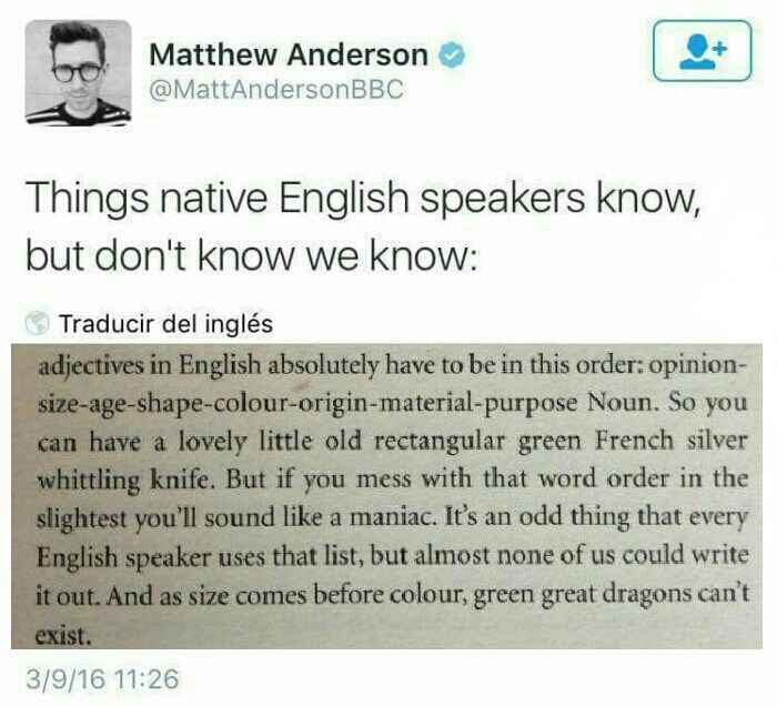 Text - Matthew Anderson @MattAndersonBBC Things native English speakers know, but don't know we know: Traducir del inglés adjectives in English absolutely have to be in this order: opinion- size-age-shape-colour-origin-material-purpose Noun. So you can have a lovely little old rectangular green French silver whittling knife. But if you mess with that word order in the slightest you'll sound like a maniac. It's an odd thing that every English speaker uses that list, but almost none of us could wr