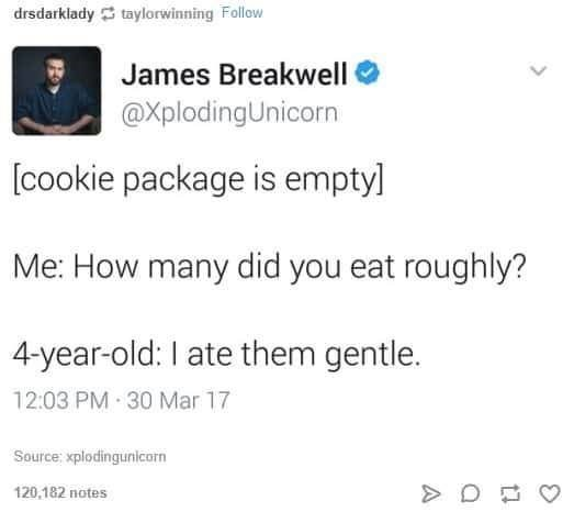 Text - drsdarklady taylorwinning Follow James Breakwell @XplodingUnicorn [cookie package is emptyl Me: How many did you eat roughly? 4-year-old: I ate them gentle. 12:03 PM 30 Mar 17 Source:xplodingunicorn 120,182 notes