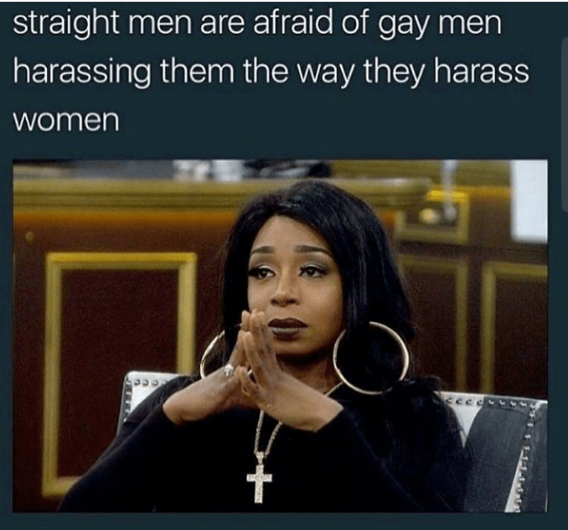 Text - straight men are afraid of gay men harassing them the way they harass women 14-14