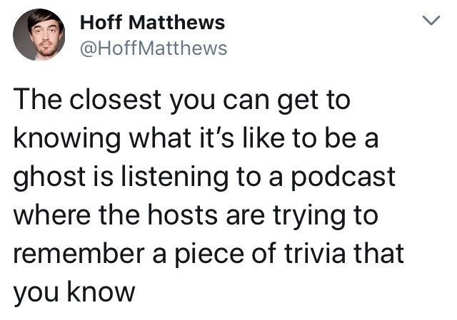 "Tweet that reads, ""The closest you can get to knowing what it's like to be a ghost is listening to a podcast where the hosts are trying to remember a piece of trivia that you know"""