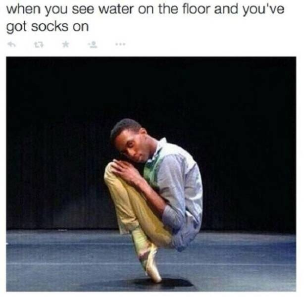 "Caption that reads, ""When you see water on the floor and you've got socks on"" above a pic of a ballet dancer on his toes"