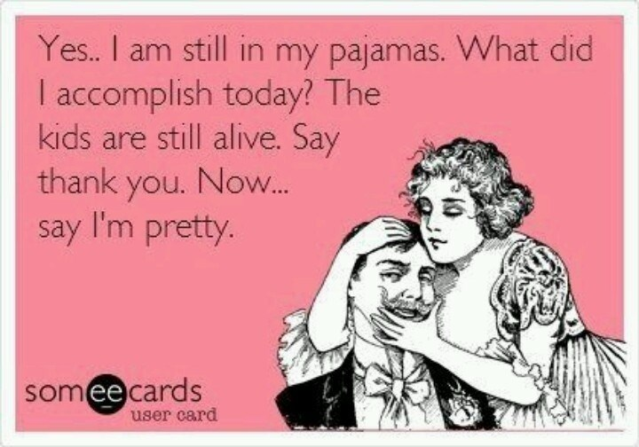 Text - Yes.. I am still in my pajamas. What did I accomplish today? The kids are still alive. Say thank you. Now... say I'm pretty. someecards user card