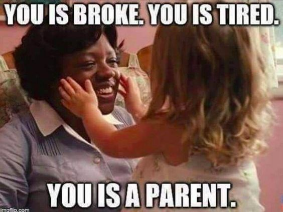 Photo caption - YOU IS BROKE, YOU IS TIRED YOU ISA PARENT. imaflip.com