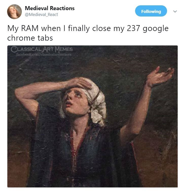 Text - Medieval Reactions Following @Medieval_React My RAM when I finally close my 237 google chrome tabs CLASSICAL ART MEMES facebook.com/classicalartmemes
