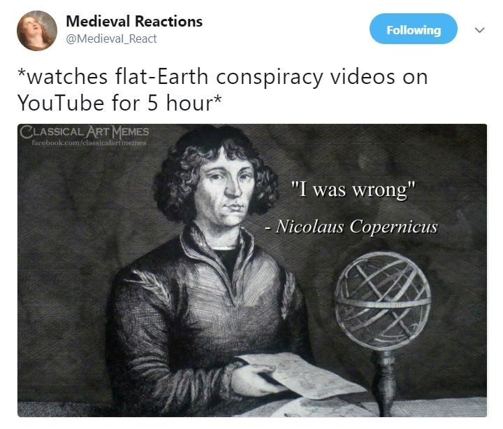 """Text - Medieval Reactions Following @Medieval_React *watches flat-Earth conspiracy videos on YouTube for 5 hour* CLASSICAL ART MEMES facebook.com/elassicalartmemes """"I was wrong"""" - Nicolaus Copernicus"""