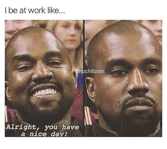 work meme about your work face with pics of Kanye West smiling then looking severe
