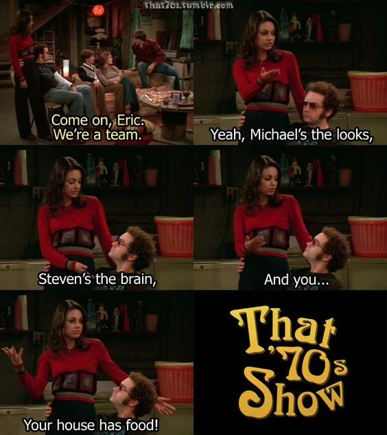 Font - that7os.tumblr.eom Come on, Eric We're a team. Yeah, Michael's the looks, Steven's the brain, And you... Tha Show Your house has food!