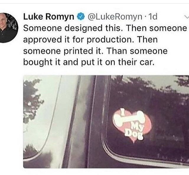 Text - Luke Romyn @LukeRomyn 1d Someone designed this. Then someone approved it for production. Then someone printed it. Than someone bought it and put it on their car. My Dog