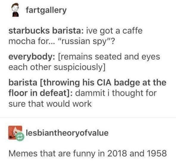 "Text - fartgallery starbucks barista: ive got a caffe mocha for... ""russian spy""? everybody: [remains seated and eyes each other suspiciously] barista [throwing his CIA badge at the floor in defeat]: dammit i thought for sure that would work lesbiantheoryofvalue Memes that are funny in 2018 and 1958"