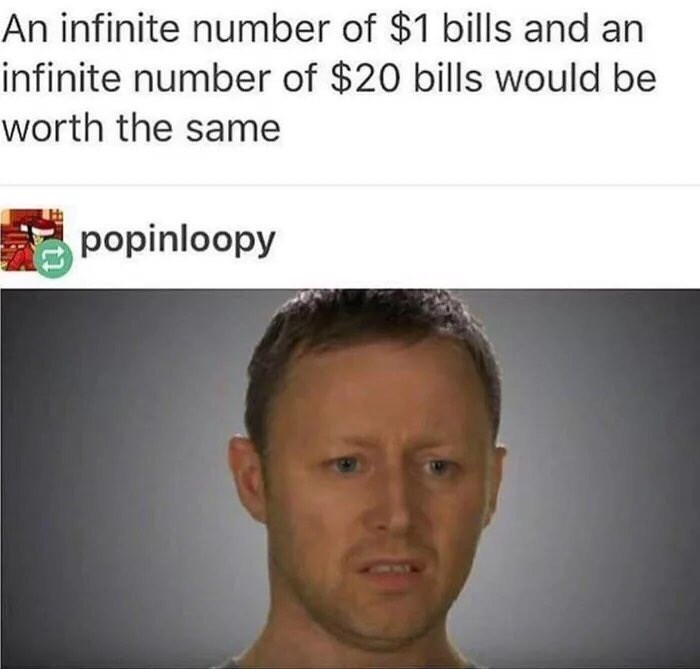 Face - An infinite number of $1 bills and an infinite number of $20 bills would be worth the same popinloopy